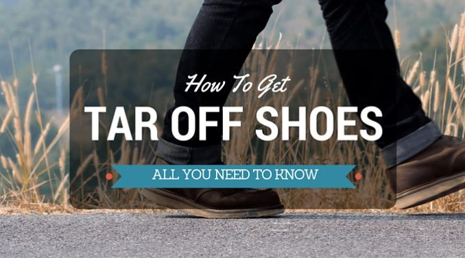 How To Get Tar Off Shoes Guide For Getting Tar Off Your Shoes